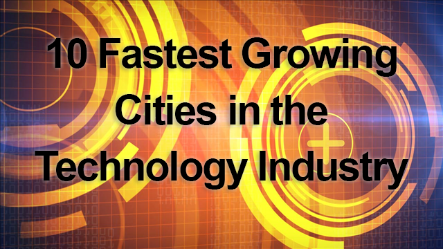 10 Fastest Growing Cities in the Technology Industry ...